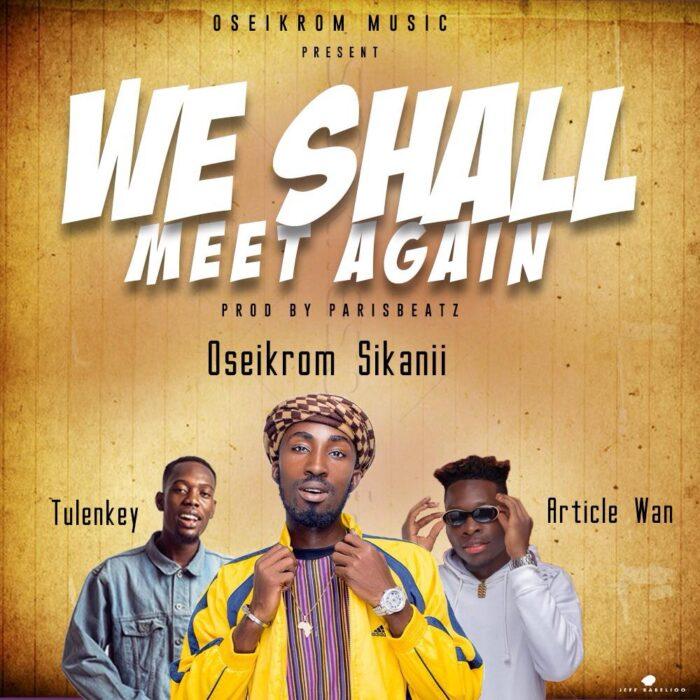 Oseikrom Sikani – We Shall Meet Again Ft Tulenkey x Article Wan (Prod. by ParisBeatz)