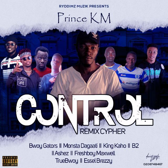 Prince KM — Control Rmx ft Bwoy Gators x True Bwoy x Monsta Dagaati x King Kaho x B2 x Ashez x Essel Brezzy x Freshboy Maxwell (Prod. by Rydimz Music)