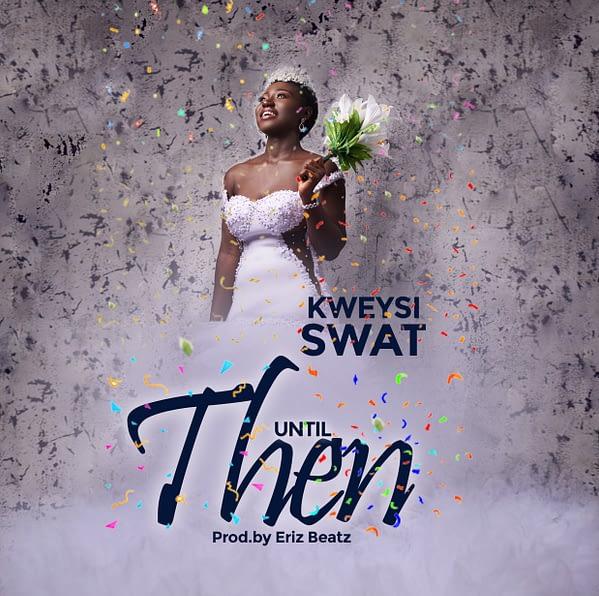 Kweysi Swat – Until Then (Prod. By Eriz Beatz)