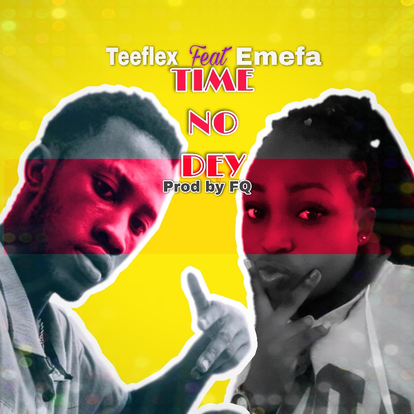 TeeFlex – Time No Dey ft Emefa (Prod. By FQ)