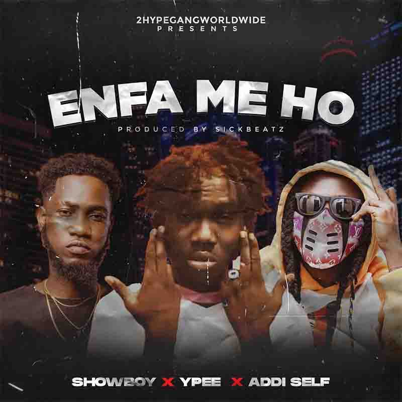Showboy - Enfa Me Ho Ft Ypee & Addi Self (Prod by Sick Beatz)