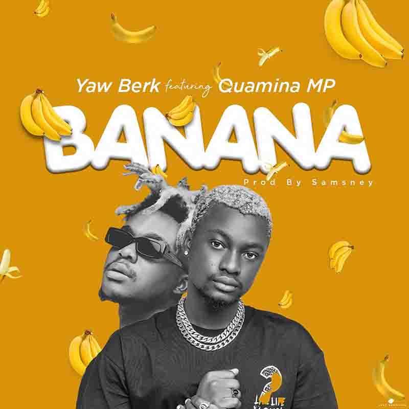Yaw Berk - Banana ft Quamina MP (Prod by Samsney)